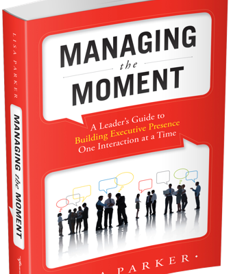 Managing the Moment | A Leader's Guide to Building Executive Presence One Interaction at a Time | Lisa Parker